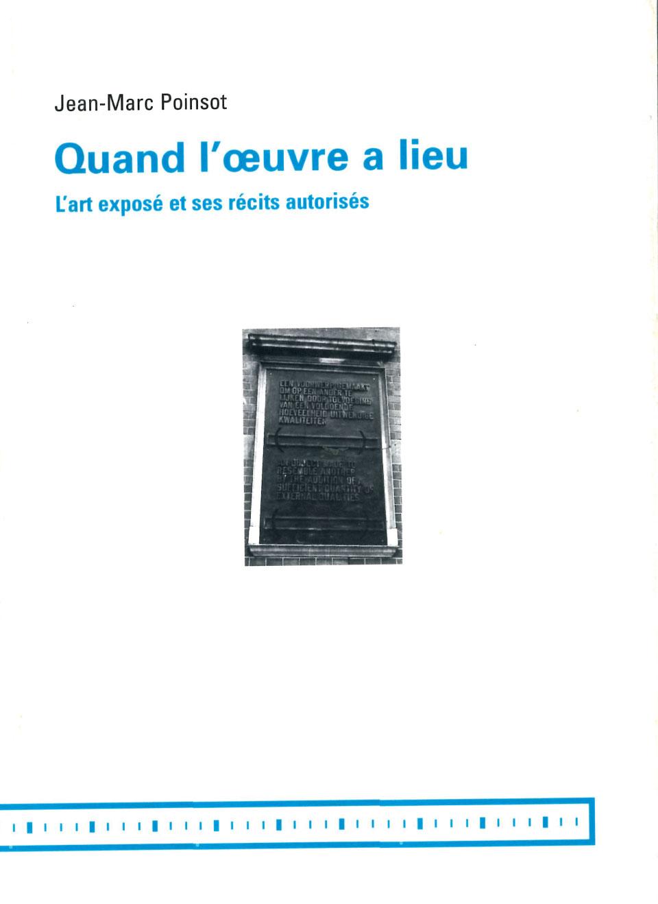 Quand l'œuvre a lieu: l'art exposé et ses récits autorisés POINSOT, Jean-Marc Institut d'art contemporain, Villeurbanne; MAMCO, Genève, 1999 328p.